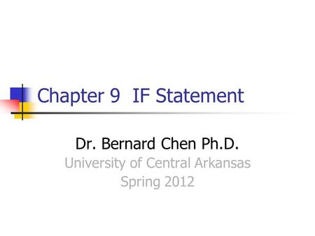 Chapter 9 IF Statement Dr. Bernard Chen Ph.D. University of Central Arkansas Spring 2012.