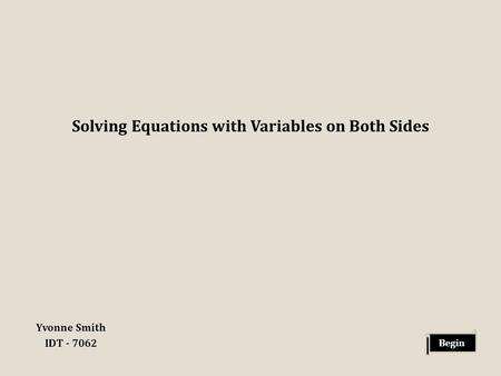 Solving Equations with Variables on Both Sides Yvonne Smith IDT - 7062 Begin.