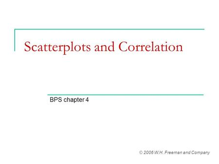 Scatterplots and Correlation BPS chapter 4 © 2006 W.H. Freeman and Company.