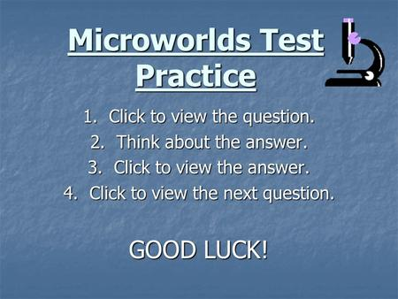 Microworlds Test Practice 1. Click to view the question. 2. Think about the answer. 3. Click to view the answer. 4. Click to view the next question. GOOD.