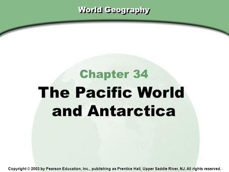 Chapter 34, Section World Geography Chapter 34 The Pacific World and Antarctica Copyright © 2003 by Pearson Education, Inc., publishing as Prentice Hall,