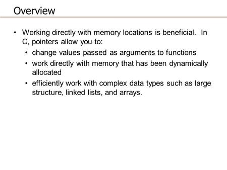 Overview Working directly with memory locations is beneficial. In C, pointers allow you to: change values passed as arguments to functions work directly.