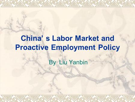 China' s Labor Market and Proactive Employment Policy By Liu Yanbin.