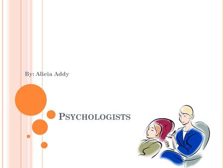 P SYCHOLOGISTS By: Alicia Addy. W HAT D O P SYCHOLOGISTS DO ? helps emotional issues. help people so they don't do something they regret talk to about.