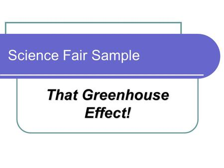 Science Fair Sample That Greenhouse Effect!. Abstract Paragraph1: Purpose: The statement that explains why the student is doing the experiment Problem: