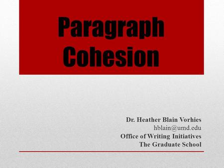 Paragraph Cohesion Dr. Heather Blain Vorhies Office of Writing Initiatives The Graduate School.