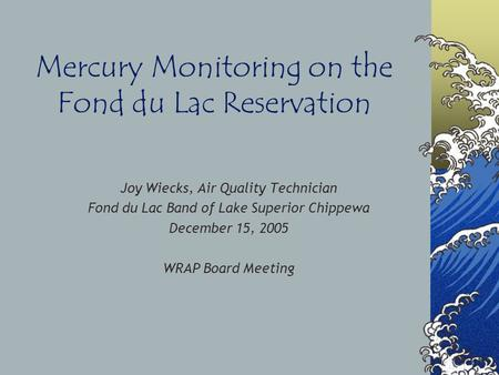 Mercury Monitoring on the Fond du Lac Reservation Joy Wiecks, Air Quality Technician Fond du Lac Band of Lake Superior Chippewa December 15, 2005 WRAP.