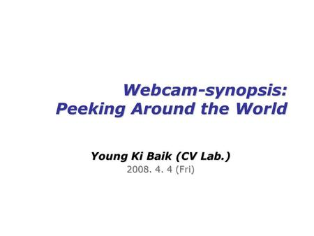 Webcam-synopsis: Peeking Around the World Young Ki Baik (CV Lab.) 2008. 4. 4 (Fri)