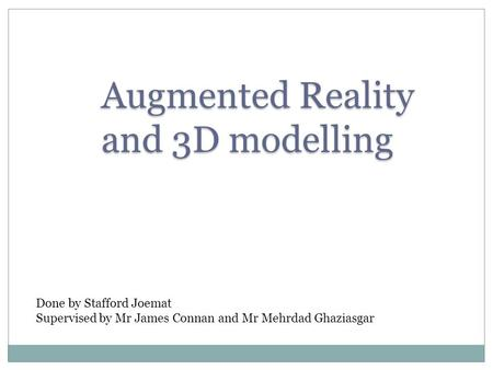 Augmented Reality and 3D modelling Done by Stafford Joemat Supervised by Mr James Connan and Mr Mehrdad Ghaziasgar.