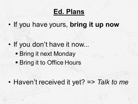 Ed. Plans If you have yours, bring it up now If you don't have it now...  Bring it next Monday  Bring it to Office Hours Haven't received it yet? =>