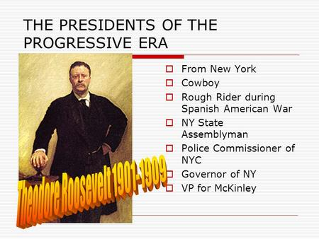 THE PRESIDENTS OF THE PROGRESSIVE ERA  From New York  Cowboy  Rough Rider during Spanish American War  NY State Assemblyman  Police Commissioner of.