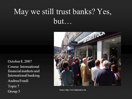 May we still trust banks? Yes, but… October 8, 2007 Course: International financial markets and International banking Andrea Fondi Topic 7 Group 3 Source: