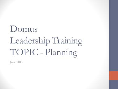 Domus Leadership Training TOPIC - Planning June 2015.