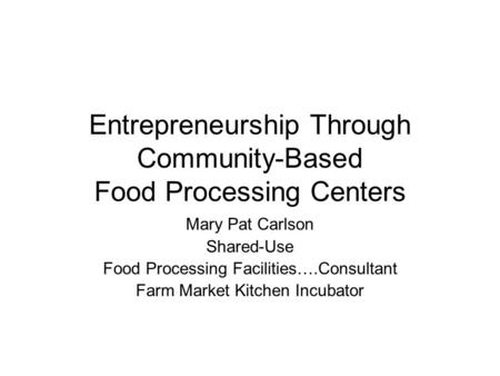 Entrepreneurship Through Community-Based Food Processing Centers Mary Pat Carlson Shared-Use Food Processing Facilities….Consultant Farm Market Kitchen.