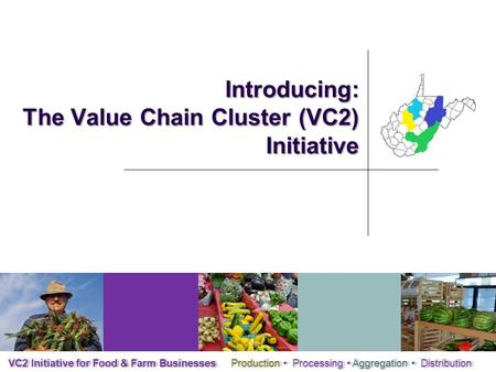 Introducing: The Value Chain Cluster (VC2) Initiative VC2 Initiative for Food & Farm Businesses Production Processing Aggregation Distribution.