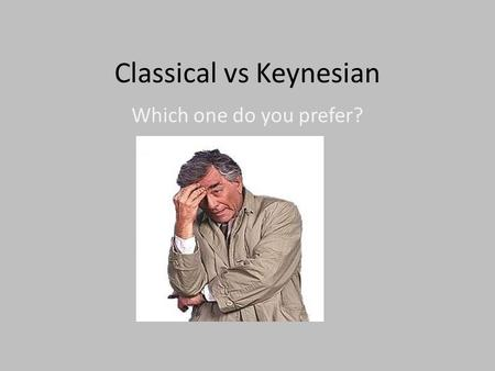 Classical vs Keynesian Which one do you prefer?. CLASSICAL BELIEVES: Markets will behave according to S&D. In other words. S&D will respond accordingly.