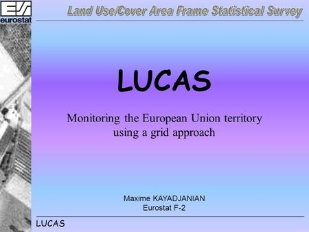 LUCAS Monitoring the European Union territory using a grid approach Maxime KAYADJANIAN Eurostat F-2.