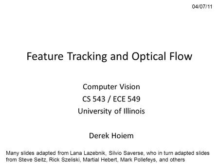 Feature Tracking and Optical Flow Computer Vision CS 543 / ECE 549 University of Illinois Derek Hoiem 04/07/11 Many slides adapted from Lana Lazebnik,