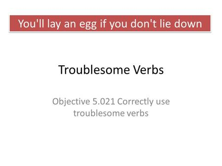 Troublesome Verbs Objective 5.021 Correctly use troublesome verbs You'll lay an egg if you don't lie down.