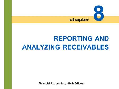 8-1 REPORTING AND ANALYZING RECEIVABLES Financial Accounting, Sixth Edition 8.