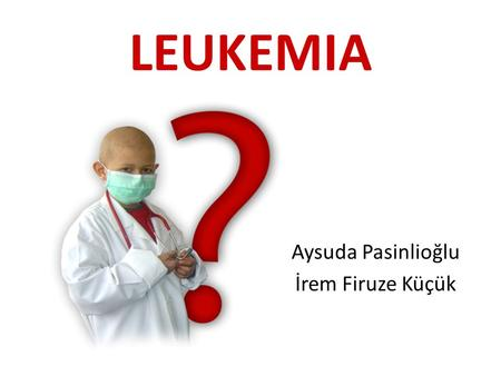 LEUKEMIA Aysuda Pasinlioğlu İrem Firuze Küçük. Leukemia Leukemia is a cancer of the blood cells. While the exact cause(s) of leukemia is not known, risk.