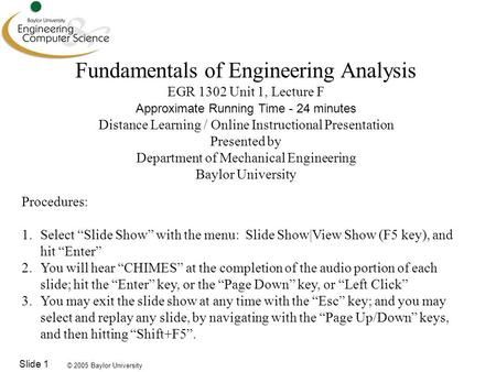 © 2005 Baylor University Slide 1 Fundamentals of Engineering Analysis EGR 1302 Unit 1, Lecture F Approximate Running Time - 24 minutes Distance Learning.