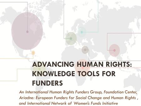 ADVANCING HUMAN RIGHTS: KNOWLEDGE TOOLS FOR FUNDERS An International Human Rights Funders Group, Foundation Center, Ariadne: European Funders for Social.