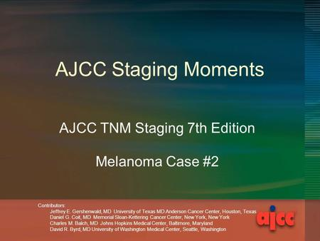 AJCC Staging Moments AJCC TNM Staging 7th Edition Melanoma Case #2 Contributors: Jeffrey E. Gershenwald, MD University of Texas MD Anderson Cancer Center,