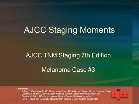AJCC Staging Moments AJCC TNM Staging 7th Edition Melanoma Case #3 Contributors: Jeffrey E. Gershenwald, MD University of Texas MD Anderson Cancer Center,