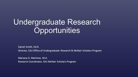 Undergraduate Research Opportunities Daniel Smith, Ed.D. Director, SSU Office of Undergraduate Research & McNair Scholars Program Mariana G. Martinez,