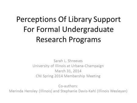 Perceptions Of Library Support For Formal Undergraduate Research Programs Sarah L. Shreeves University of Illinois at Urbana-Champaign March 31, 2014 CNI.