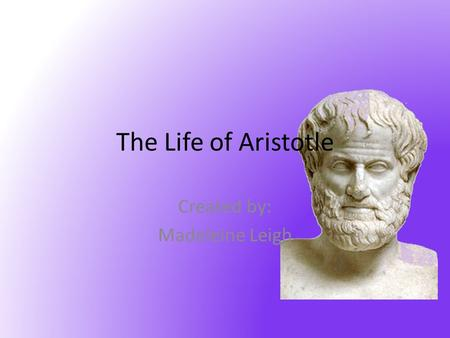 Created by: Madeleine Leigh The Life of Aristotle.