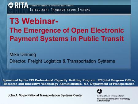 T3 Webinar- The Emergence of Open Electronic Payment Systems in Public Transit Mike Dinning Director, Freight Logistics & Transportation Systems Sponsored.