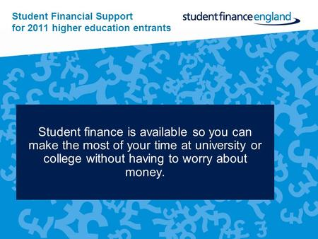 Student Financial Support for 2011 higher education entrants Student finance is available so you can make the most of your time at university or college.