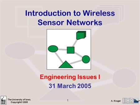 The University of Iowa. Copyright© 2005 A. Kruger 1 Introduction to Wireless Sensor Networks Engineering Issues I 31 March 2005.
