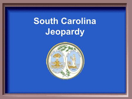 South Carolina Jeopardy $100 $200 $300 $400 $500 $200.