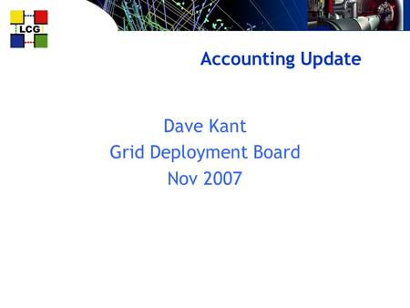 Accounting Update Dave Kant Grid Deployment Board Nov 2007.