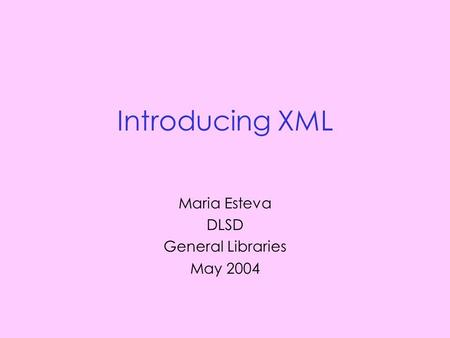 Introducing XML Maria Esteva DLSD General Libraries May 2004.