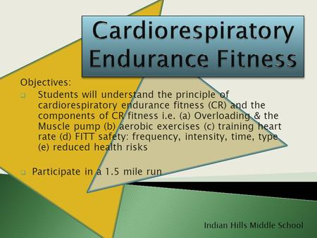 Objectives:  Students will understand the principle of cardiorespiratory endurance fitness (CR) and the components of CR fitness i.e. (a) Overloading.