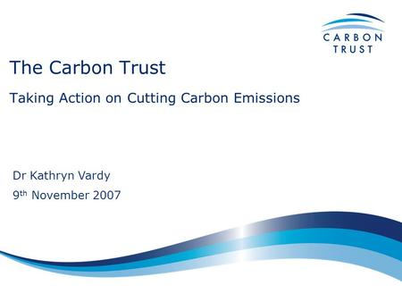 The Carbon Trust Taking Action on Cutting Carbon Emissions Dr Kathryn Vardy 9 th November 2007.