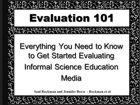 Evaluation 101 Everything You Need to Know to Get Started Evaluating Informal Science Education Media Everything You Need to Know to Get Started Evaluating.
