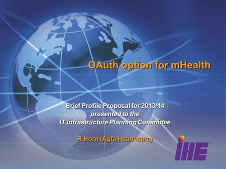 OAuth option for mHealth Brief Profile Proposal for 2013/14 presented to the IT Infrastructure Planning Committee R Horn (Agfa Healthcare)