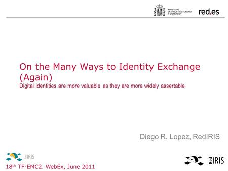 18 th TF-EMC2. WebEx, June 2011 Diego R. Lopez, RedIRIS On the Many Ways to Identity Exchange (Again) Digital identities are more valuable as they are.