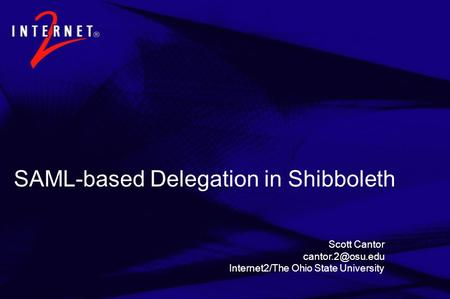 SAML-based Delegation in Shibboleth Scott Cantor Internet2/The Ohio State University.