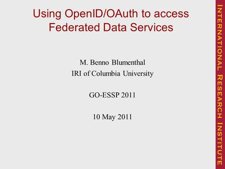 Using OpenID/OAuth to access Federated Data Services M. Benno Blumenthal IRI of Columbia University GO-ESSP 2011 10 May 2011.