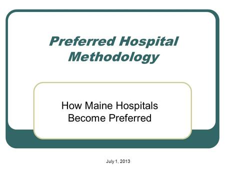 Preferred Hospital Methodology How Maine Hospitals Become Preferred July 1, 2013.