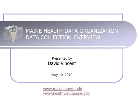 MAINE HEALTH DATA ORGANIZATION DATA COLLECTION OVERVIEW www.maine.gov/mhdo www.healthweb.maine.gov Presented by David Vincent May 10, 2012.