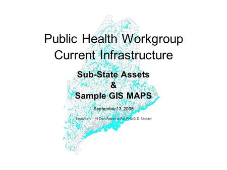Public Health Workgroup Current Infrastructure Sub-State Assets & Sample GIS MAPS September 13, 2006 Sections IV – VI Draft Report to Full PHWG D. Michael.
