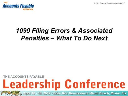 © 2012 Financial Operations Networks LLC 1099 Filing Errors & Associated Penalties – What To Do Next.