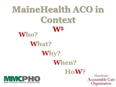 MaineHealth ACO in Context W 5 Who? What? Why? When? HoW? 1.